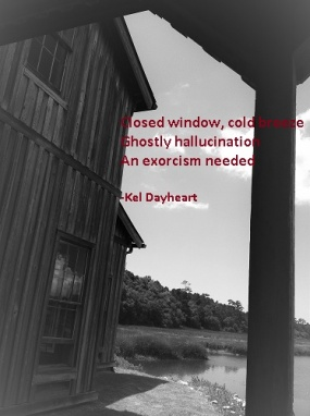 Closed window, cold breeze/ Ghostly hallucination/ An exorcism needed -Kel Dayheart