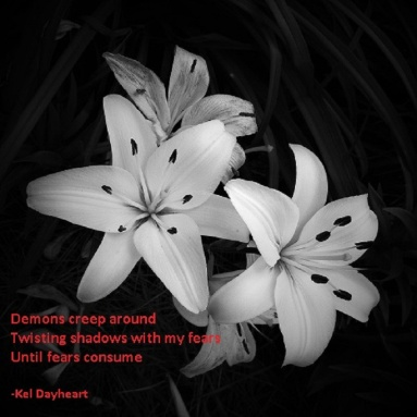 Demons creep around/ Twisting shadows with my fears/ Until fears consume -Kel Dayheart