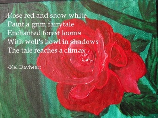 Rose red and snow white/ Paint a grim fairy tale/ Enchanted forest looms/ With wolf's howl in shadows/ The tale reaches a climax -Kel Dayheart