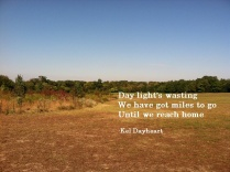 Day light's wasting/ We have got miles to go/ Until we reach home -Kel Dayheart