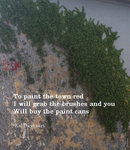 To paint the town red/ I will grab the brushes and you/ Will buy the paint cans -Kel Dayheart