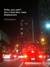 Baby, you and I/ Are a bad idea, toxic/Radioactive -Kel Dayheart